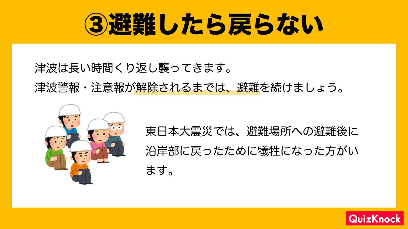 3)避難したら戻らないようにしましょう  津波は長い時間くり返し襲ってきます。津波警報・注意報が解除されるまでは、避難を続けましょう。東日本大震災では、避難場所への避難後に沿岸部に戻ったために犠牲になった方がいます。